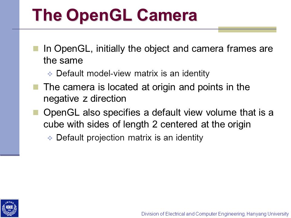 The OpenGL Camera In OpenGL, initially the object and camera frames are the same. Default model-view matrix is an identity.