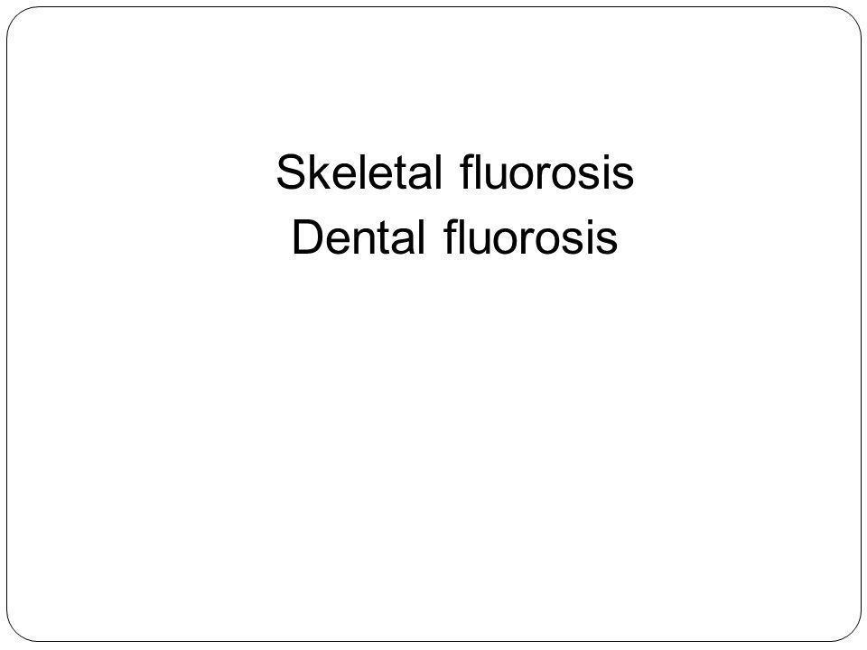 Skeletal fluorosis Dental fluorosis