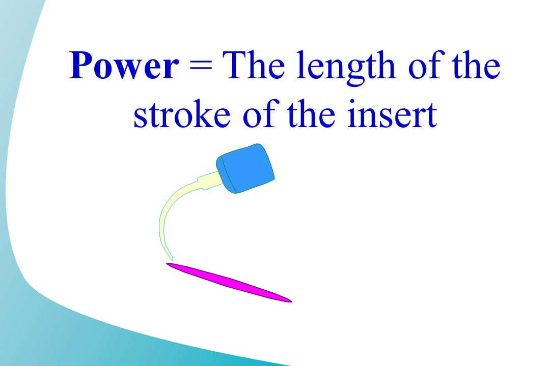 Power = The length of the stroke of the insert