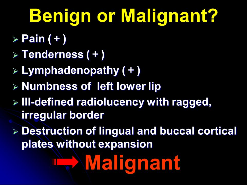 Malignant Benign or Malignant Pain (+) Tenderness (+)