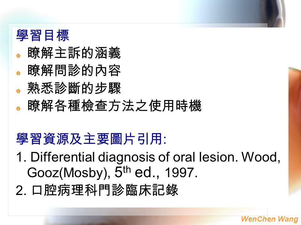 學習目標 瞭解主訴的涵義. 瞭解問診的內容. 熟悉診斷的步驟. 瞭解各種檢查方法之使用時機. 學習資源及主要圖片引用: 1. Differential diagnosis of oral lesion. Wood, Gooz(Mosby), 5th ed., 1997.