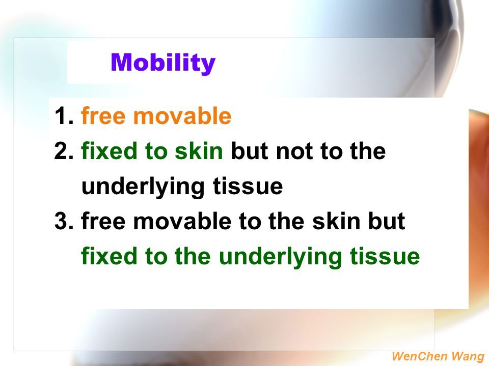 Mobility 1. free movable. 2. fixed to skin but not to the. underlying tissue. 3. free movable to the skin but.
