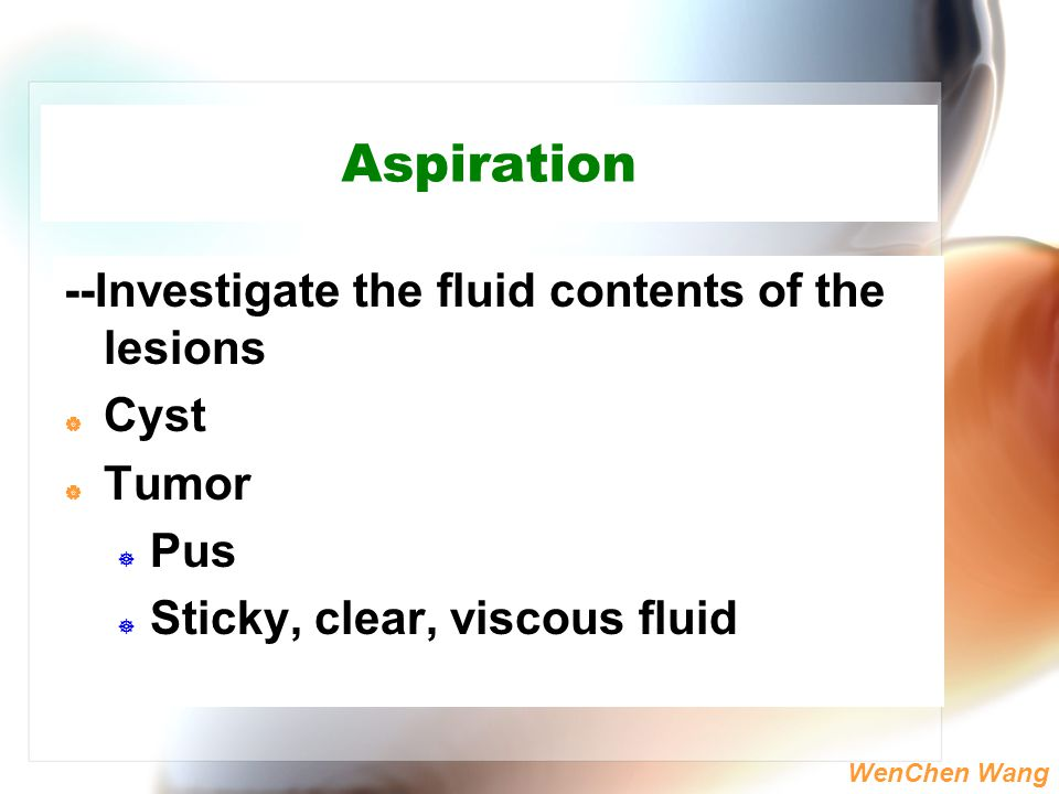 Aspiration --Investigate the fluid contents of the lesions Cyst Tumor