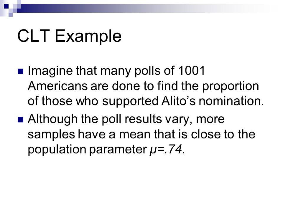 CLT Example Imagine that many polls of 1001 Americans are done to find the proportion of those who supported Alito's nomination.