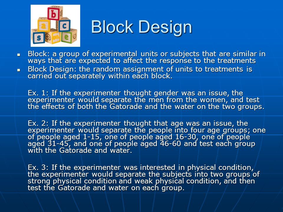 Block Design Block: a group of experimental units or subjects that are similar in ways that are expected to affect the response to the treatments.