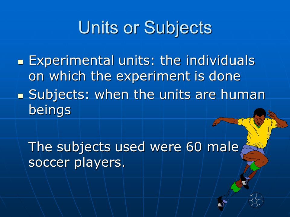 Units or Subjects Experimental units: the individuals on which the experiment is done. Subjects: when the units are human beings.