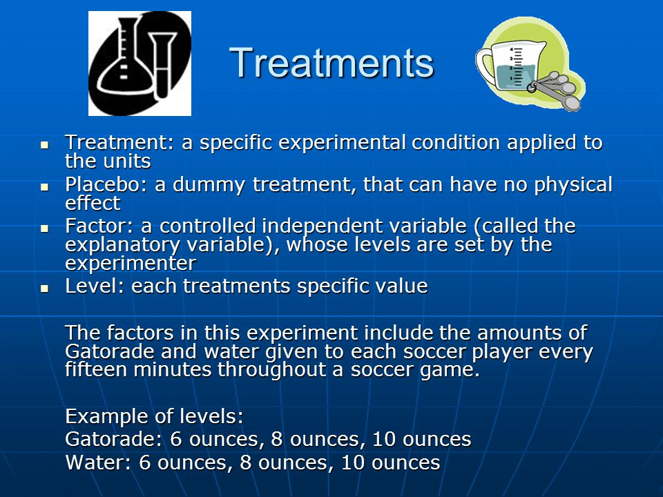 Treatments Treatment: a specific experimental condition applied to the units. Placebo: a dummy treatment, that can have no physical effect.