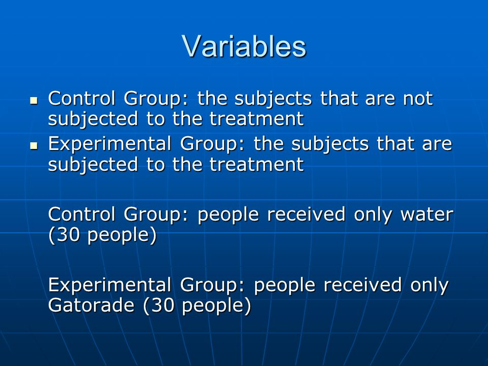 Variables Control Group: the subjects that are not subjected to the treatment. Experimental Group: the subjects that are subjected to the treatment.