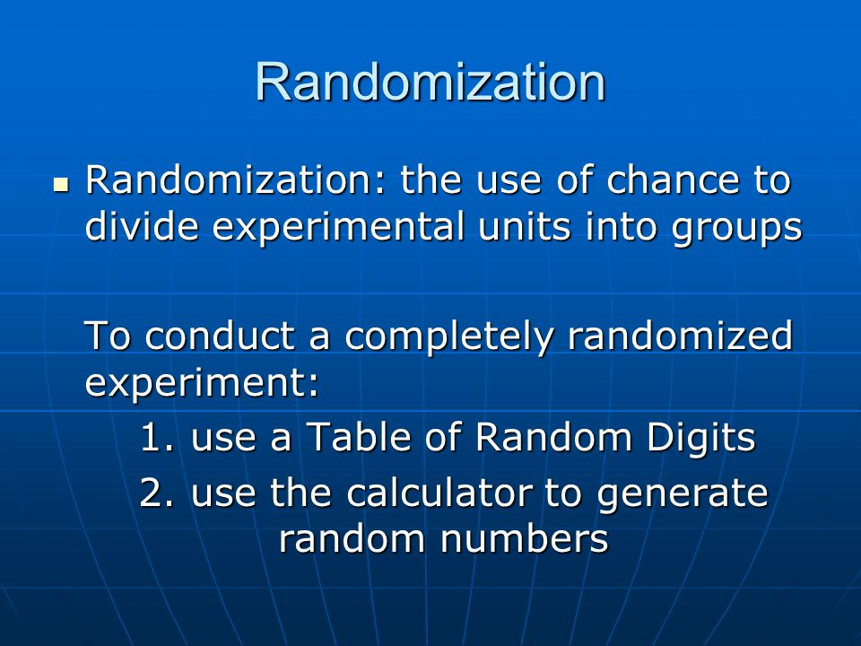 Randomization Randomization: the use of chance to divide experimental units into groups. To conduct a completely randomized experiment: