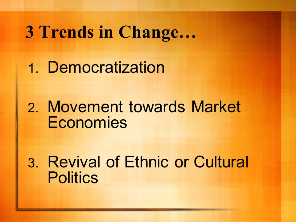 3 Trends in Change… Democratization Movement towards Market Economies