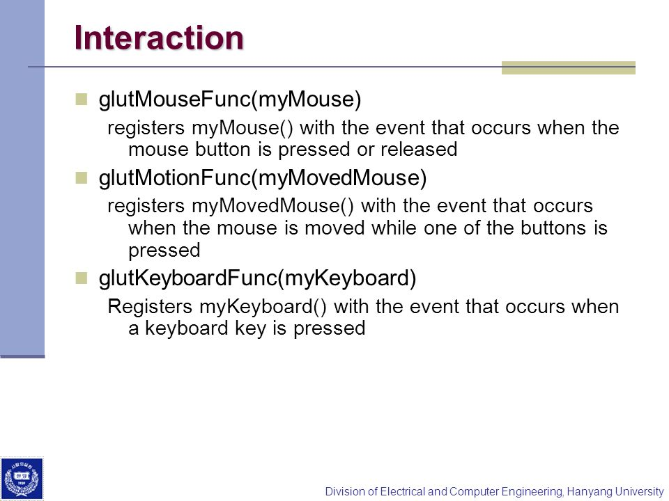 Interaction glutMouseFunc(myMouse) glutMotionFunc(myMovedMouse)