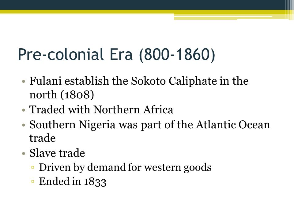 Pre-colonial Era (800-1860) Fulani establish the Sokoto Caliphate in the north (1808) Traded with Northern Africa.