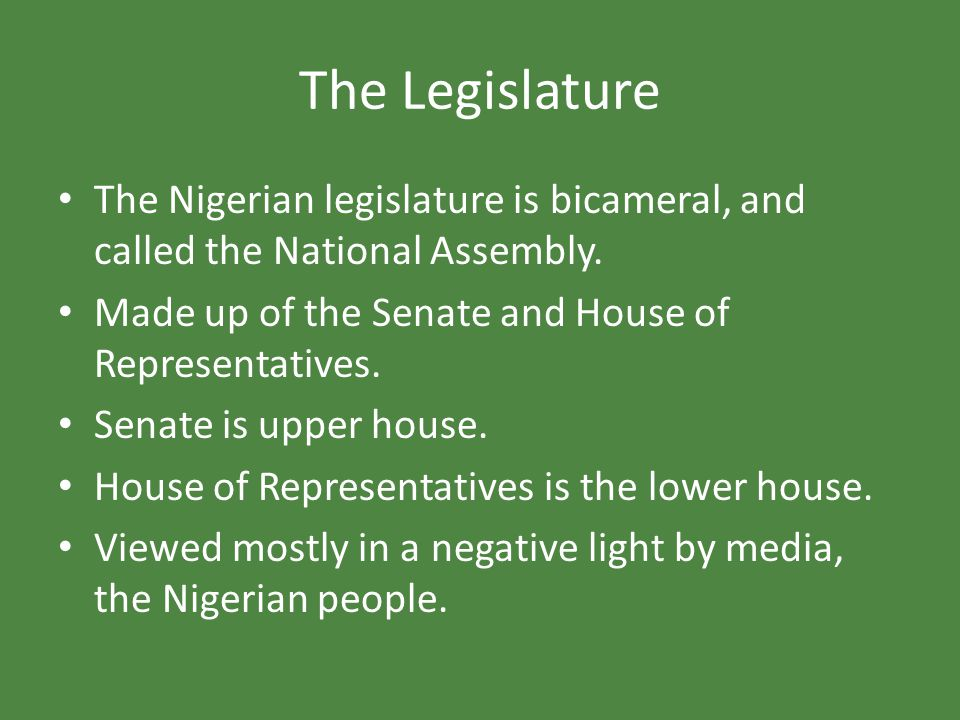 The Legislature The Nigerian legislature is bicameral, and called the National Assembly. Made up of the Senate and House of Representatives.