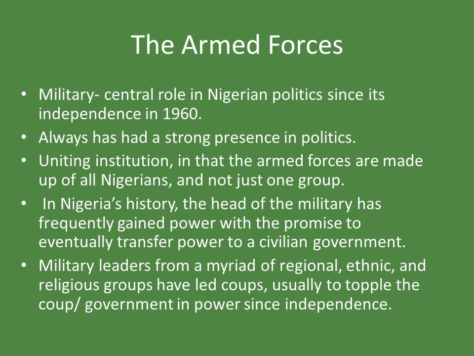 The Armed Forces Military- central role in Nigerian politics since its independence in 1960. Always has had a strong presence in politics.