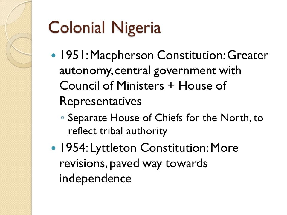 Colonial Nigeria 1951: Macpherson Constitution: Greater autonomy, central government with Council of Ministers + House of Representatives.