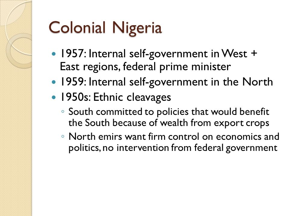 Colonial Nigeria 1957: Internal self-government in West + East regions, federal prime minister. 1959: Internal self-government in the North.