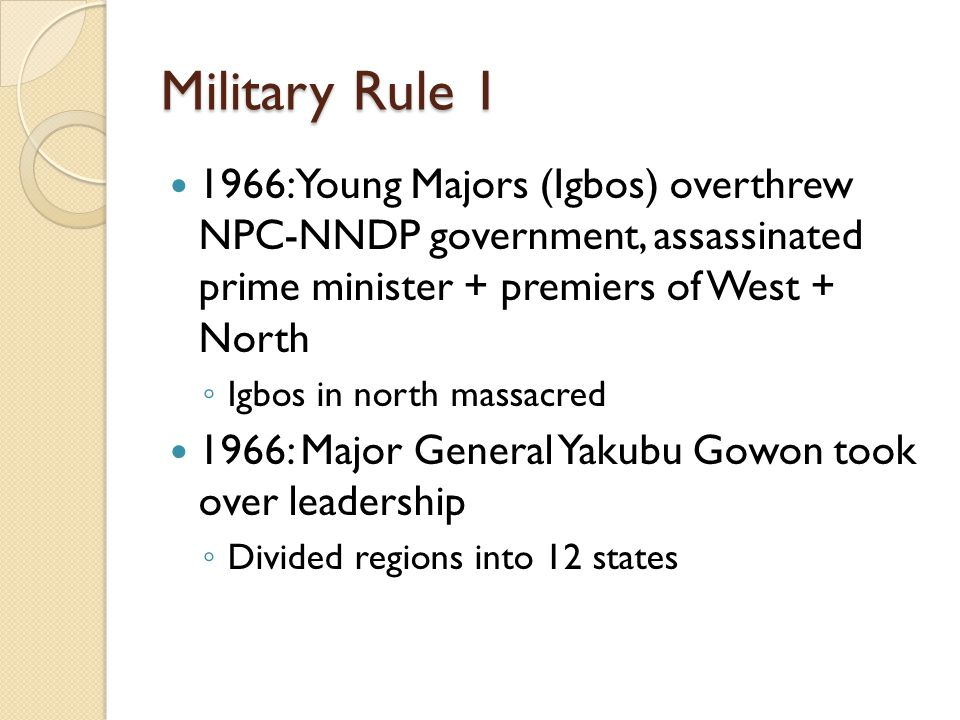 Military Rule 1 1966: Young Majors (Igbos) overthrew NPC-NNDP government, assassinated prime minister + premiers of West + North.