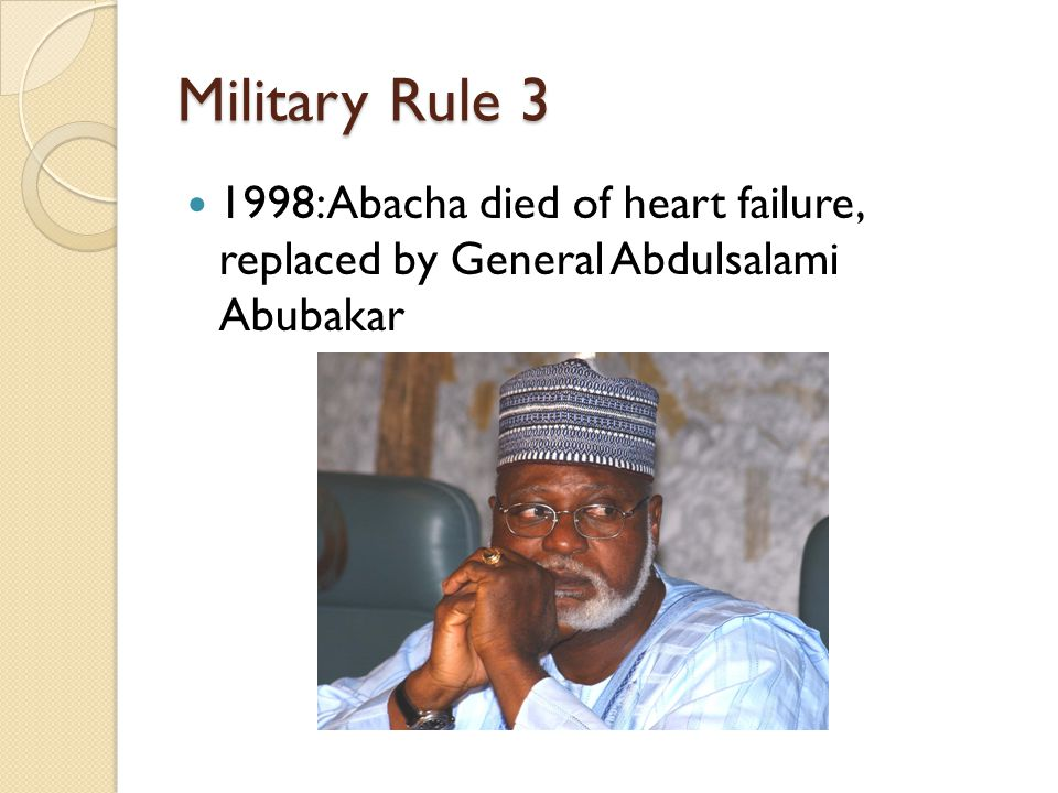 Military Rule 3 1998: Abacha died of heart failure, replaced by General Abdulsalami Abubakar