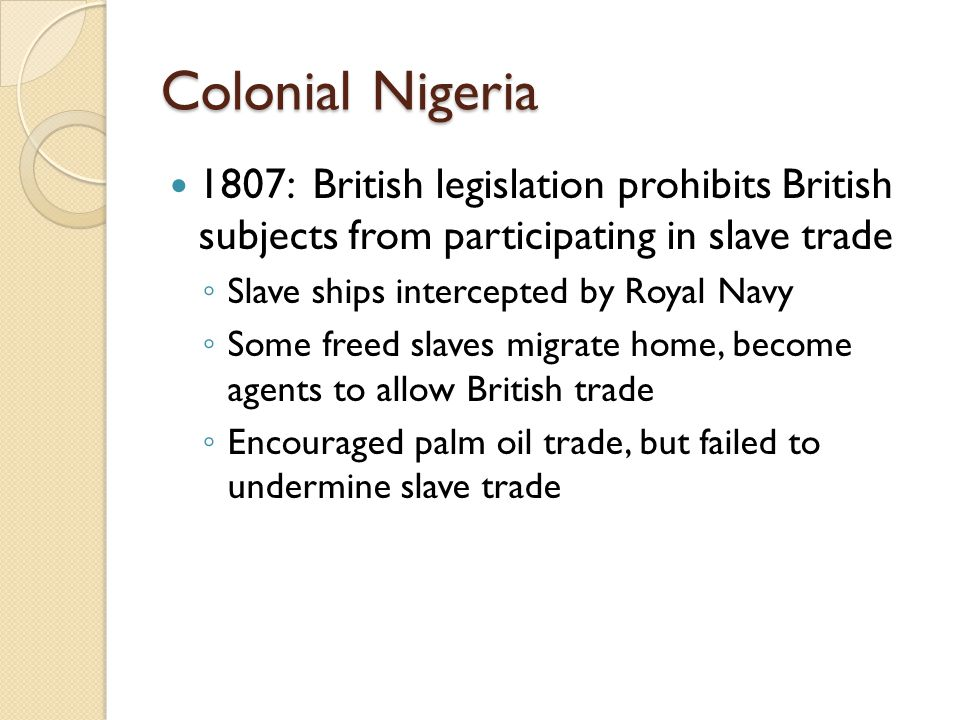 Colonial Nigeria 1807: British legislation prohibits British subjects from participating in slave trade.