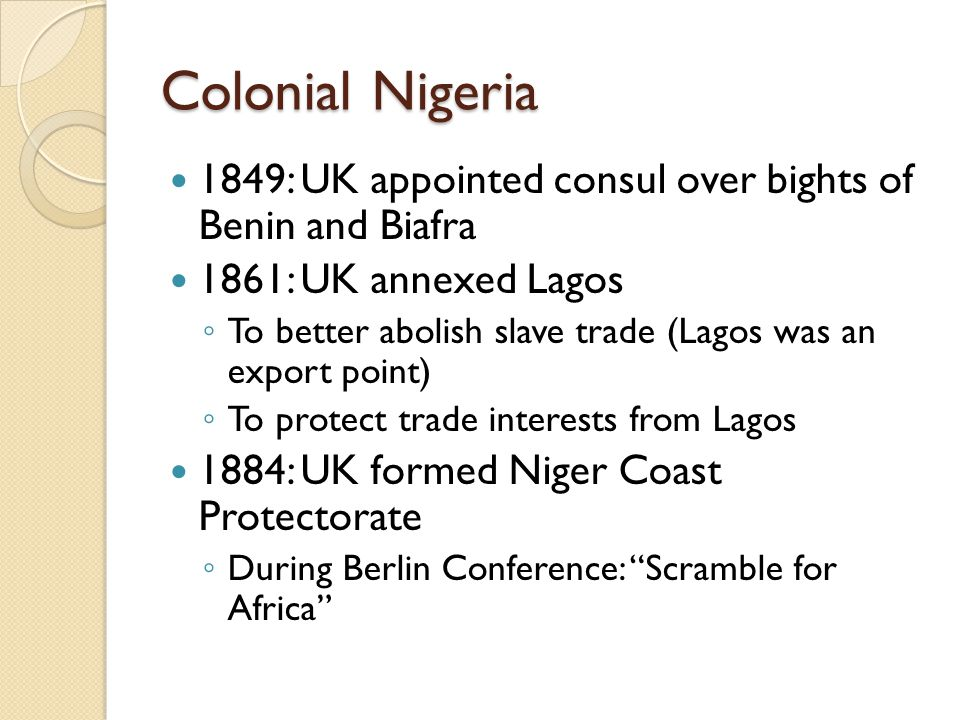 Colonial Nigeria 1849: UK appointed consul over bights of Benin and Biafra. 1861: UK annexed Lagos.