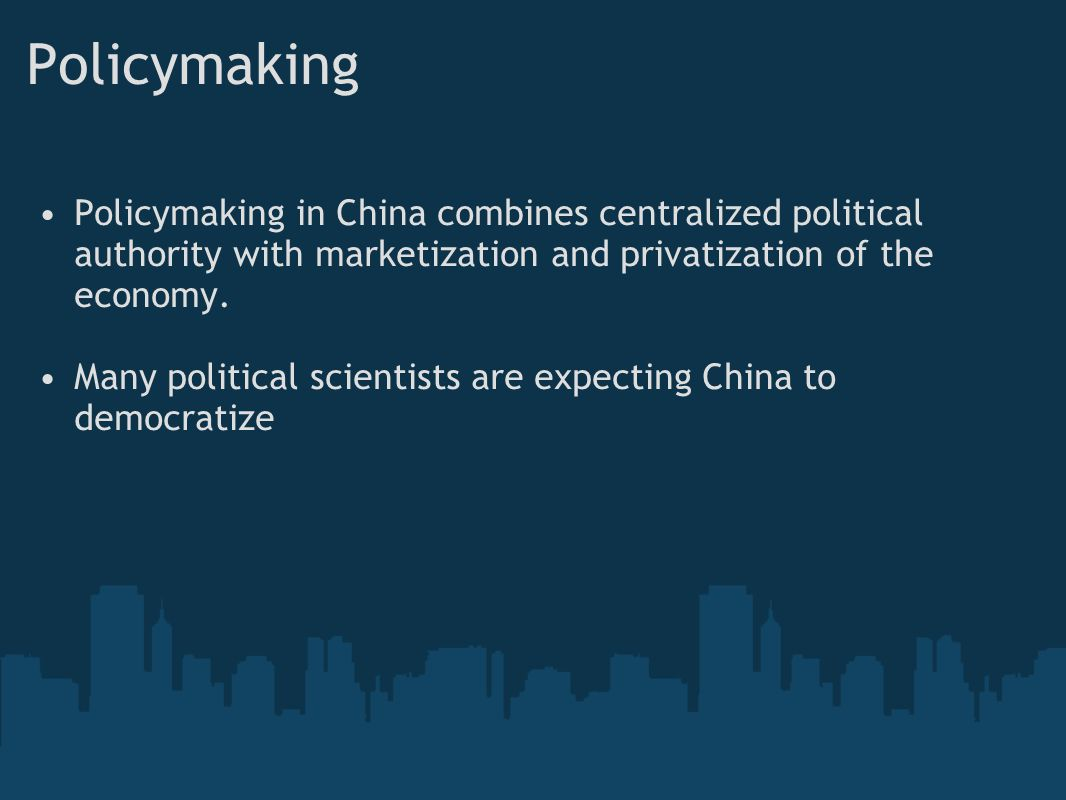 Policymaking Policymaking in China combines centralized political authority with marketization and privatization of the economy.