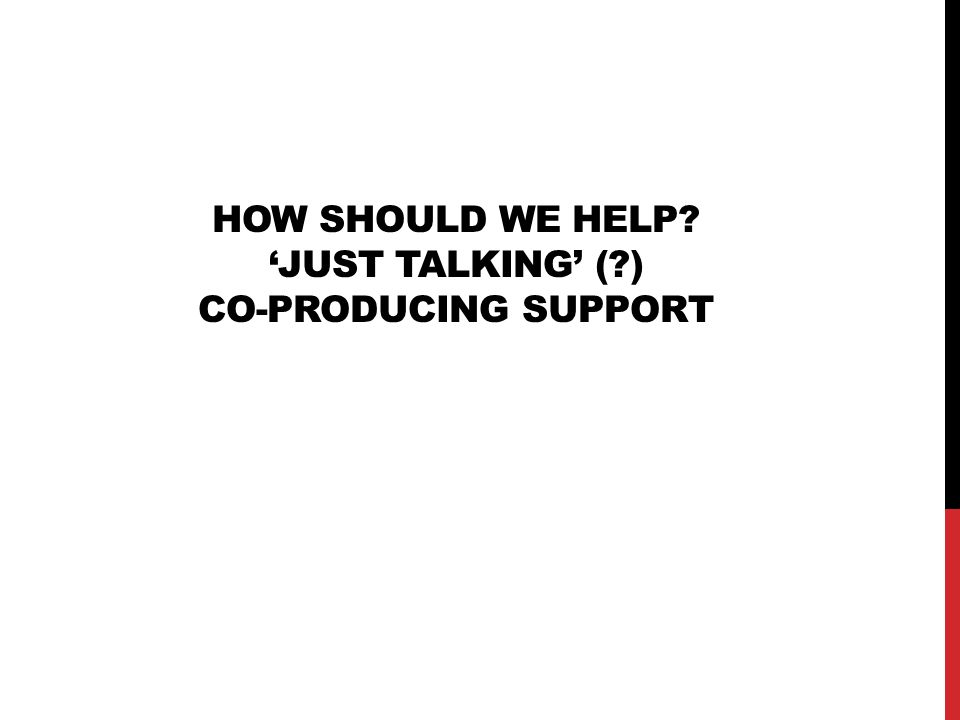 HOW should WE HELP 'just talking' ( ) Co-producing support