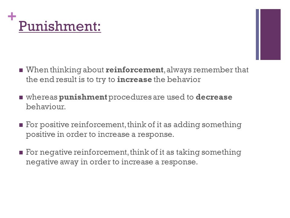 Punishment: When thinking about reinforcement, always remember that the end result is to try to increase the behavior.