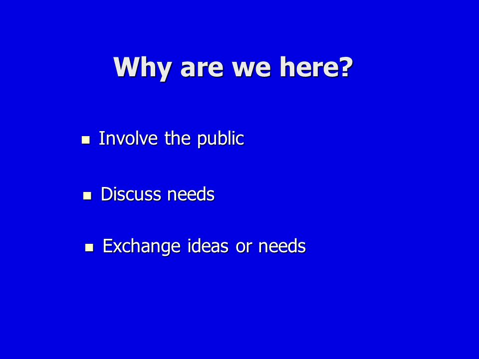 Why are we here Involve the public Discuss needs