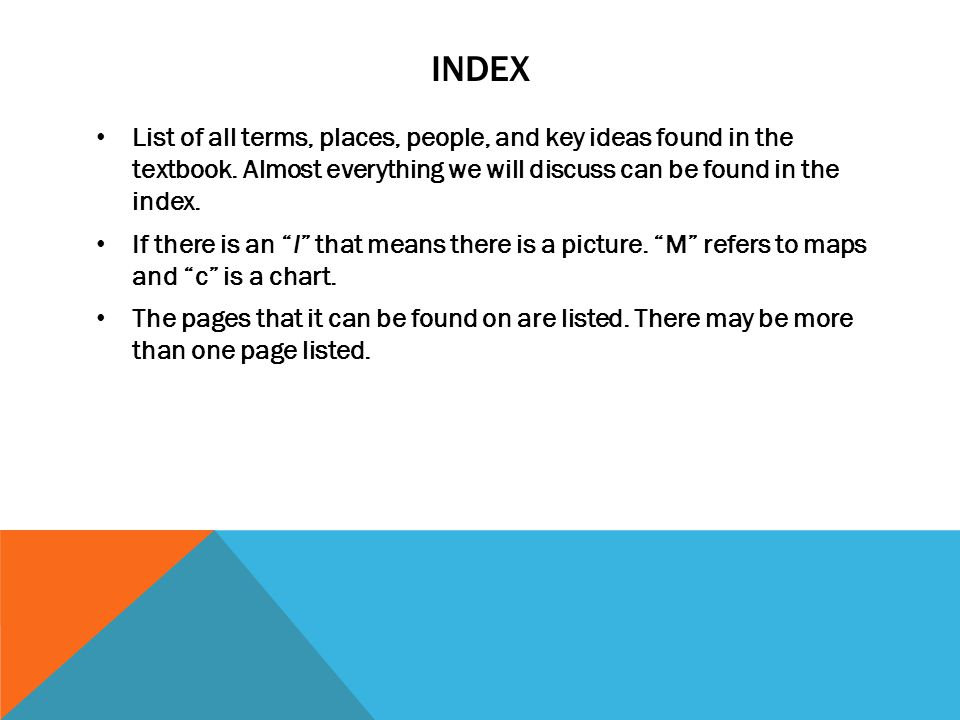 Index List of all terms, places, people, and key ideas found in the textbook. Almost everything we will discuss can be found in the index.
