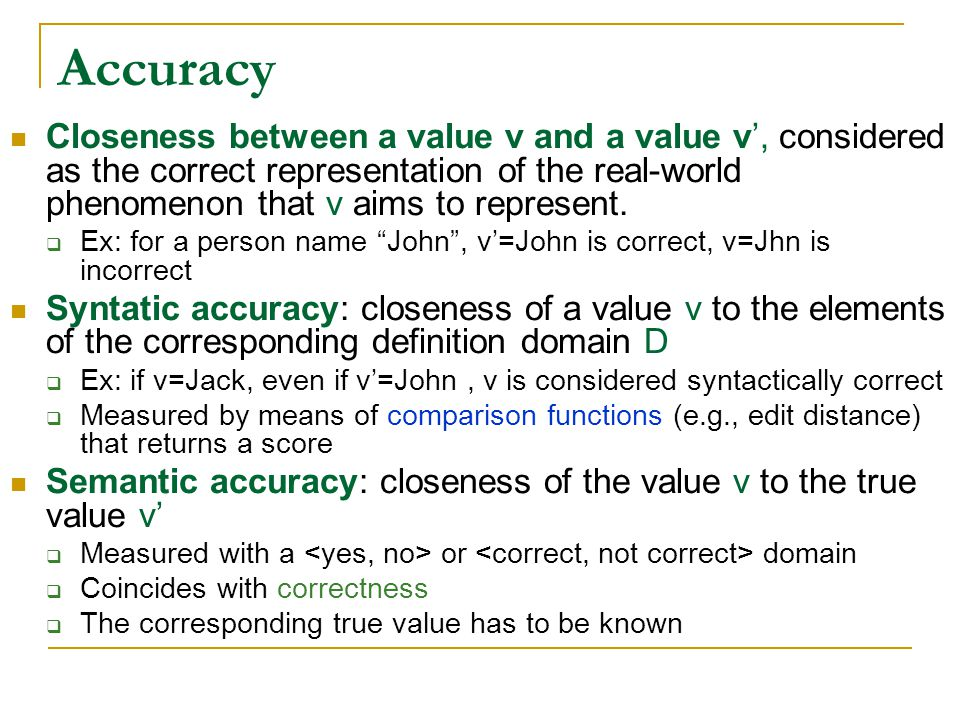 Accuracy Closeness between a value v and a value v', considered as the correct representation of the real-world phenomenon that v aims to represent.