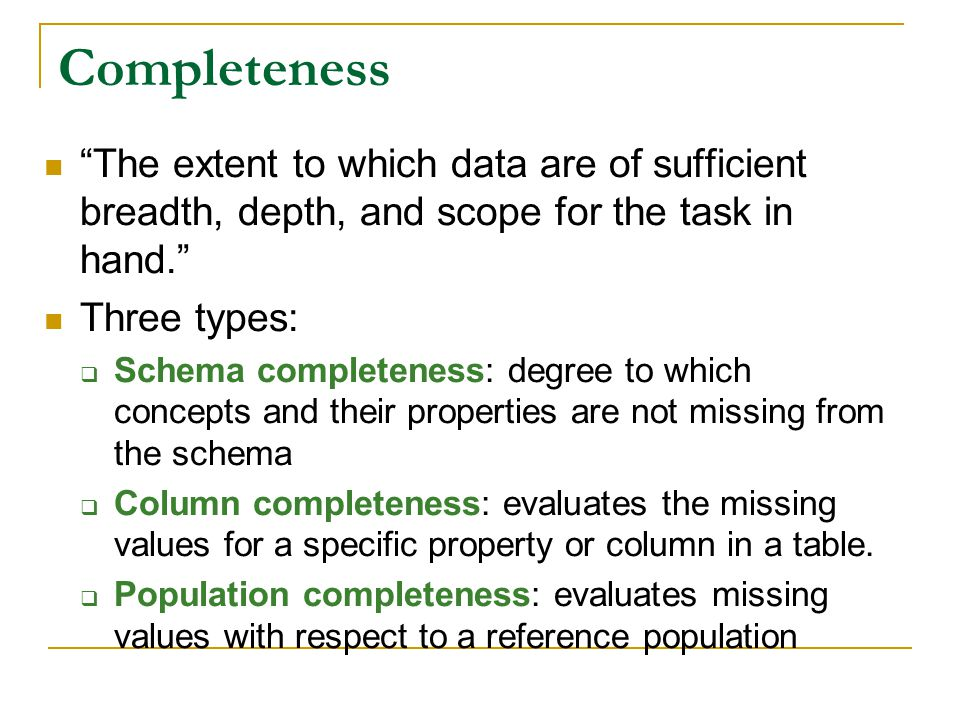 Completeness The extent to which data are of sufficient breadth, depth, and scope for the task in hand.