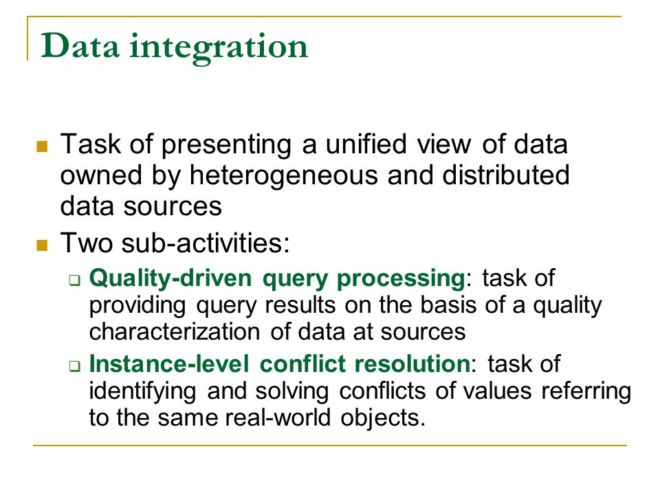 Data integration Task of presenting a unified view of data owned by heterogeneous and distributed data sources.
