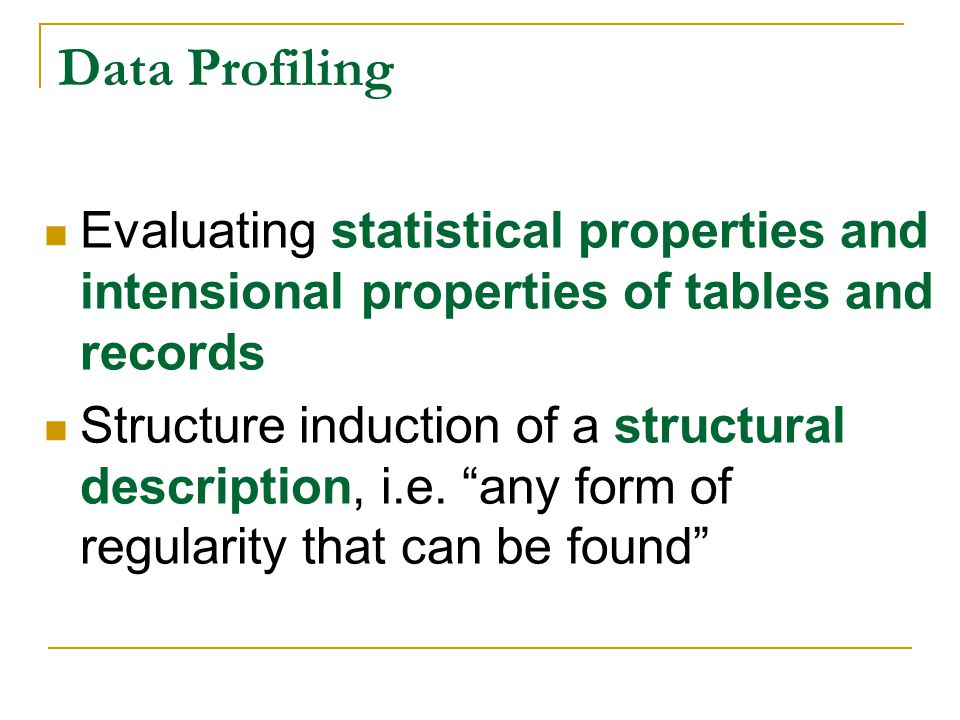 Data Profiling Evaluating statistical properties and intensional properties of tables and records.