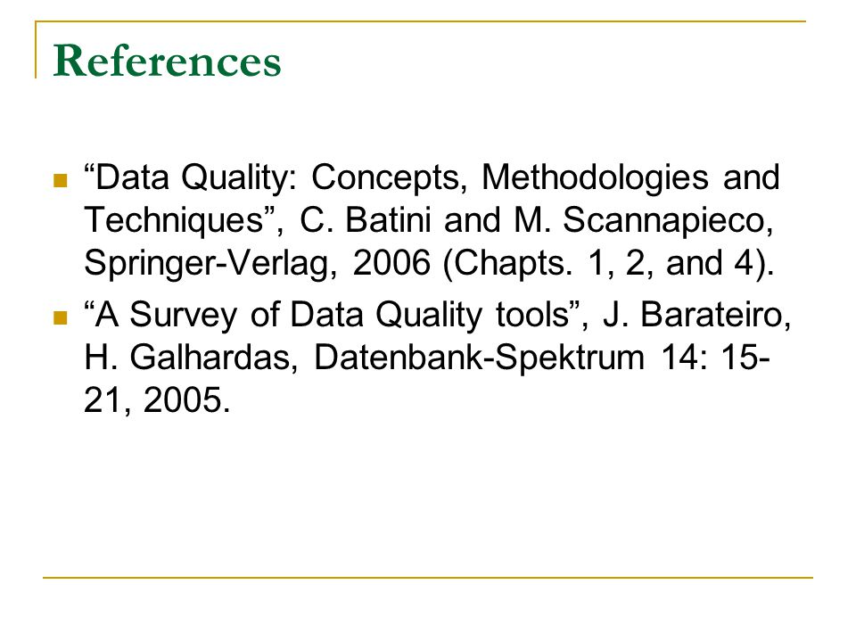 References Data Quality: Concepts, Methodologies and Techniques , C. Batini and M. Scannapieco, Springer-Verlag, 2006 (Chapts. 1, 2, and 4).
