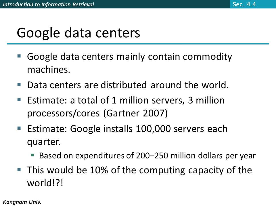 Sec. 4.4 Google data centers. Google data centers mainly contain commodity machines. Data centers are distributed around the world.