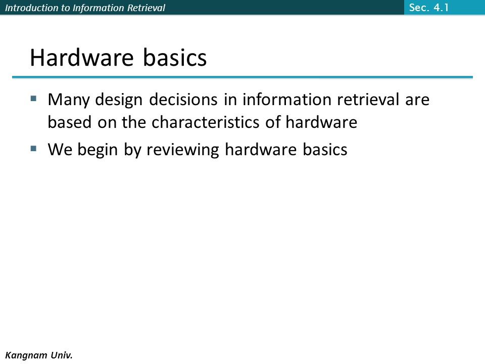 Sec. 4.1 Hardware basics. Many design decisions in information retrieval are based on the characteristics of hardware.