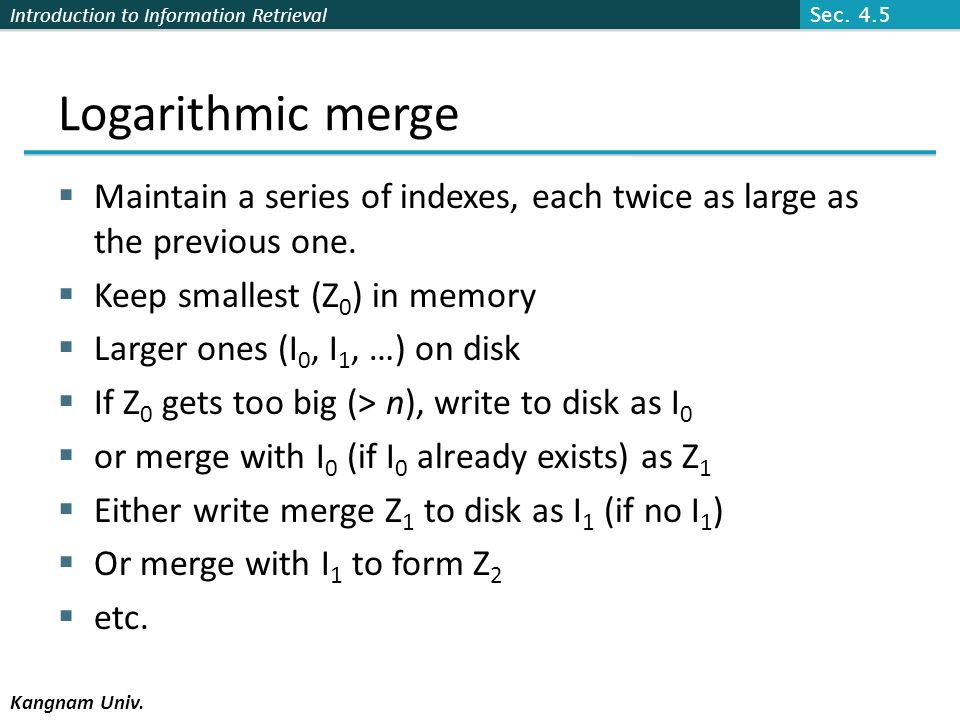 Sec. 4.5 Logarithmic merge. Maintain a series of indexes, each twice as large as the previous one.