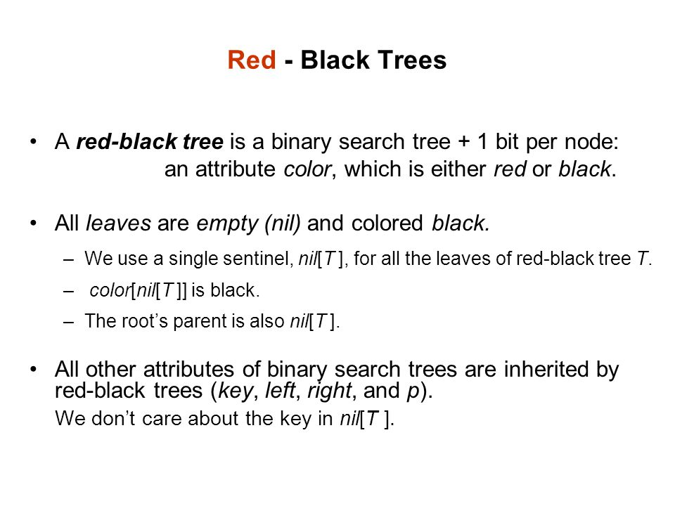 Red - Black Trees A red-black tree is a binary search tree + 1 bit per node: an attribute color, which is either red or black.
