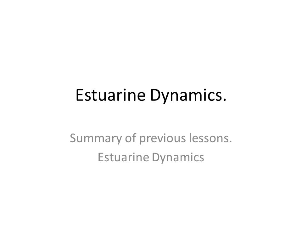Summary of previous lessons. Estuarine Dynamics