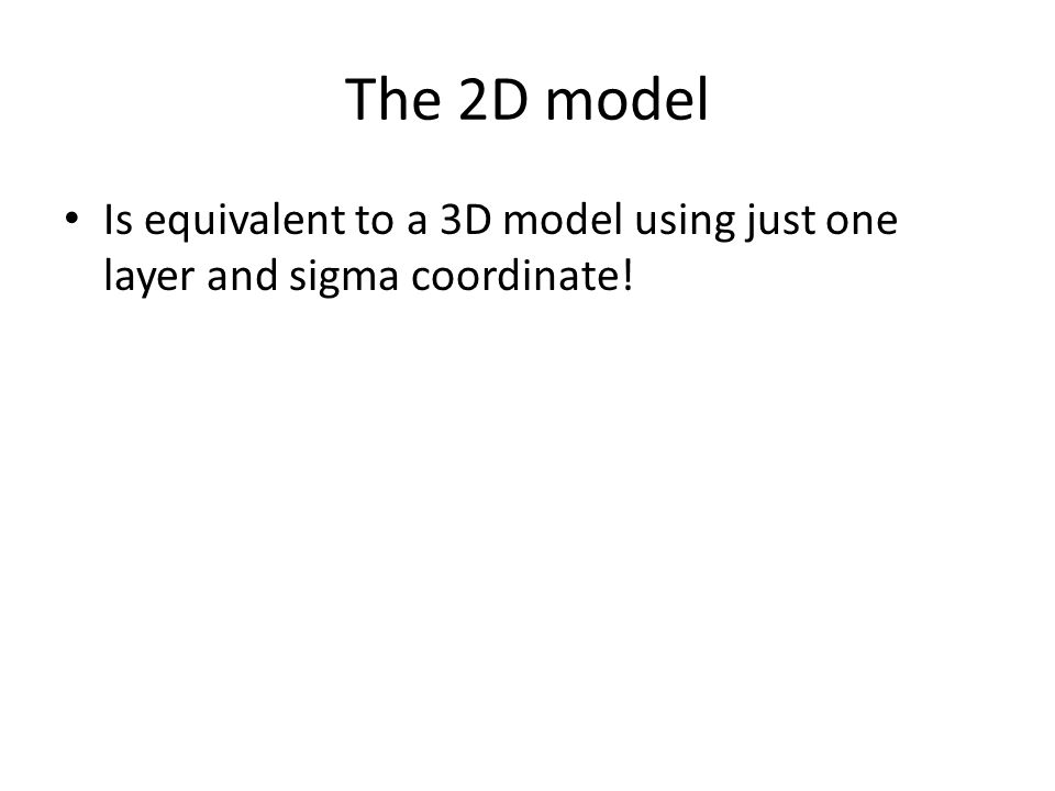 The 2D model Is equivalent to a 3D model using just one layer and sigma coordinate!