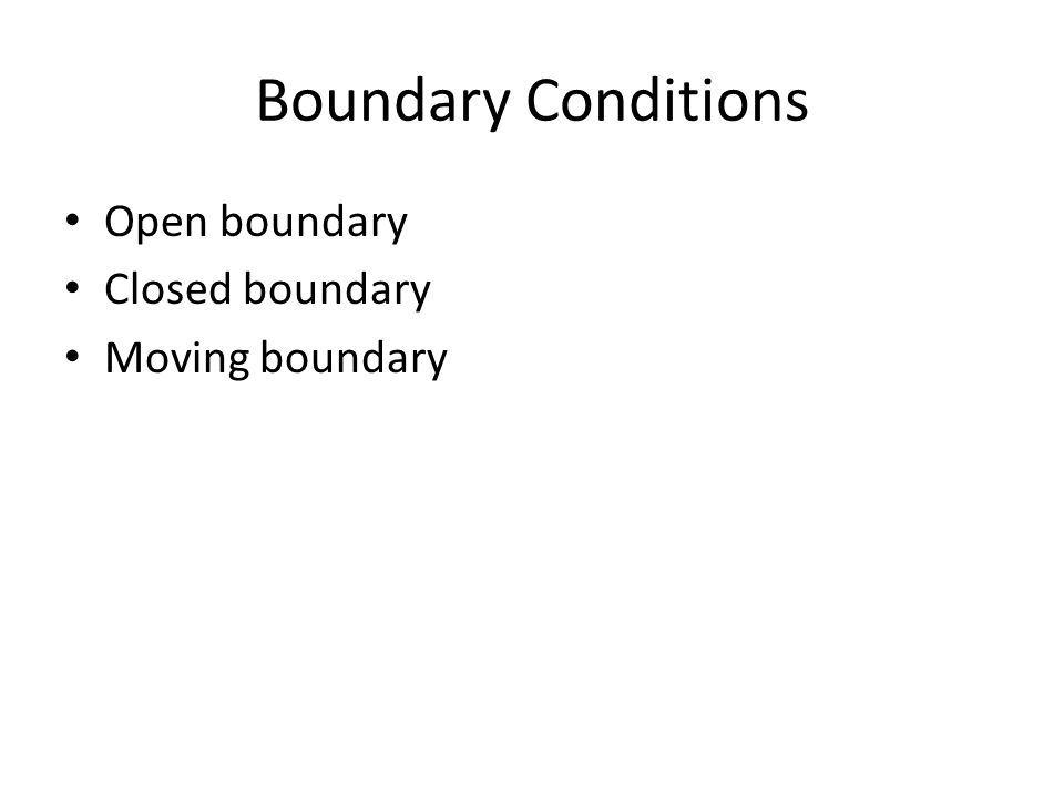 Boundary Conditions Open boundary Closed boundary Moving boundary