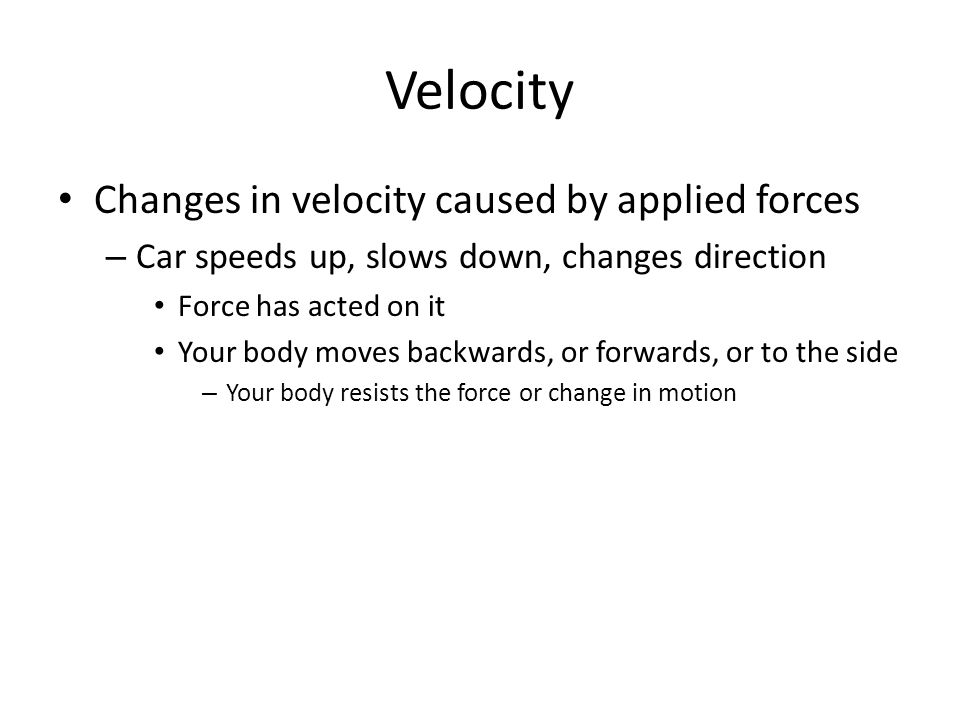 Velocity Changes in velocity caused by applied forces