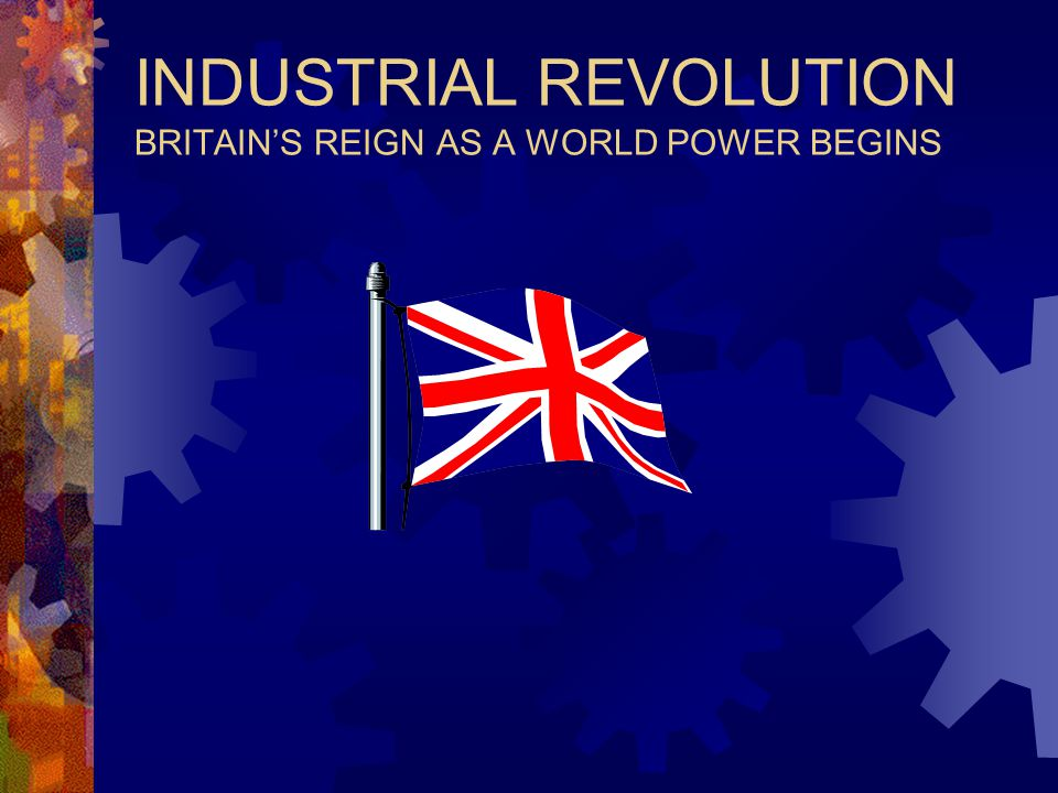 INDUSTRIAL REVOLUTION BRITAIN'S REIGN AS A WORLD POWER BEGINS
