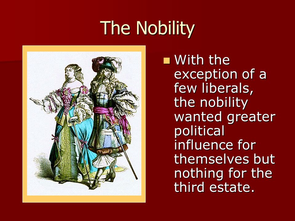 The Nobility With the exception of a few liberals, the nobility wanted greater political influence for themselves but nothing for the third estate.