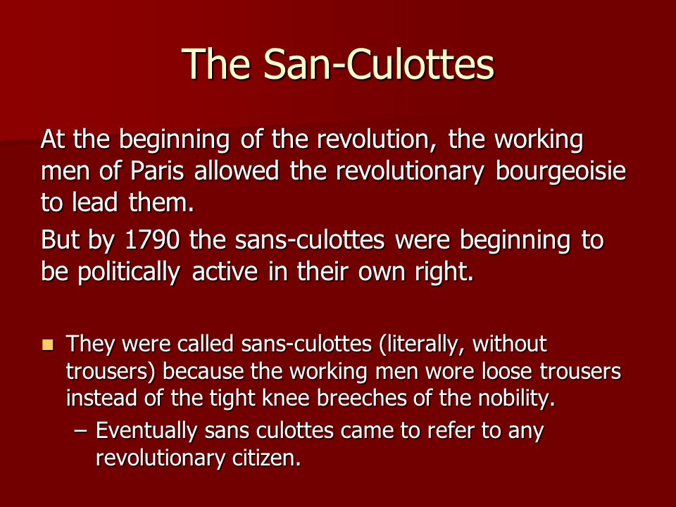 The San-Culottes At the beginning of the revolution, the working men of Paris allowed the revolutionary bourgeoisie to lead them.