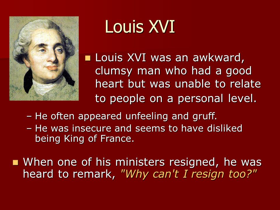 Louis XVI Louis XVI was an awkward, clumsy man who had a good heart but was unable to relate to people on a personal level.