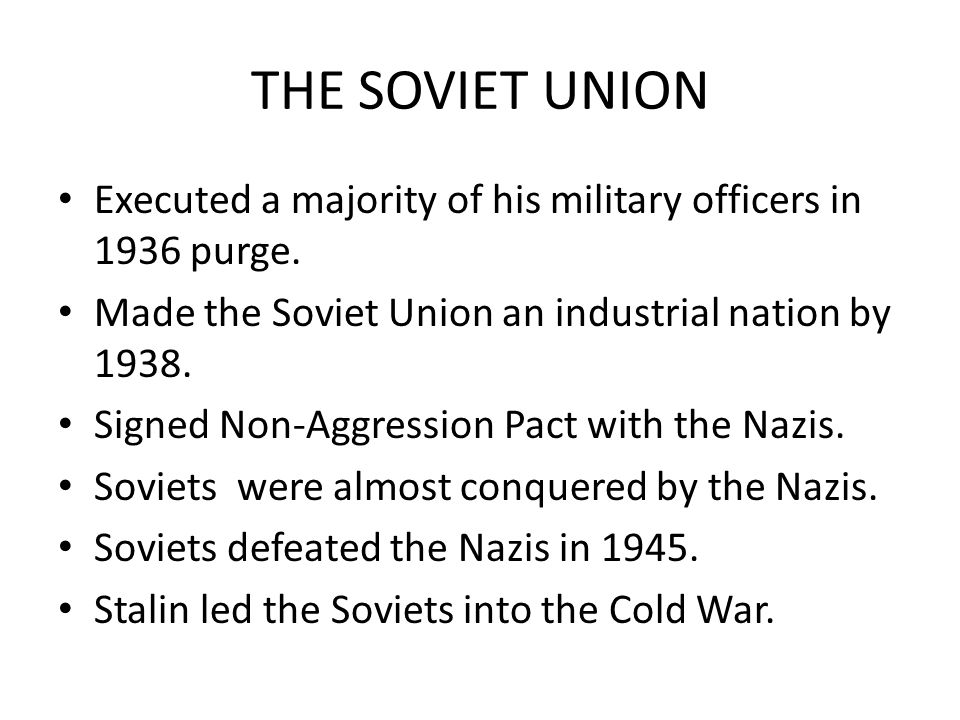 THE SOVIET UNION Executed a majority of his military officers in 1936 purge. Made the Soviet Union an industrial nation by 1938.