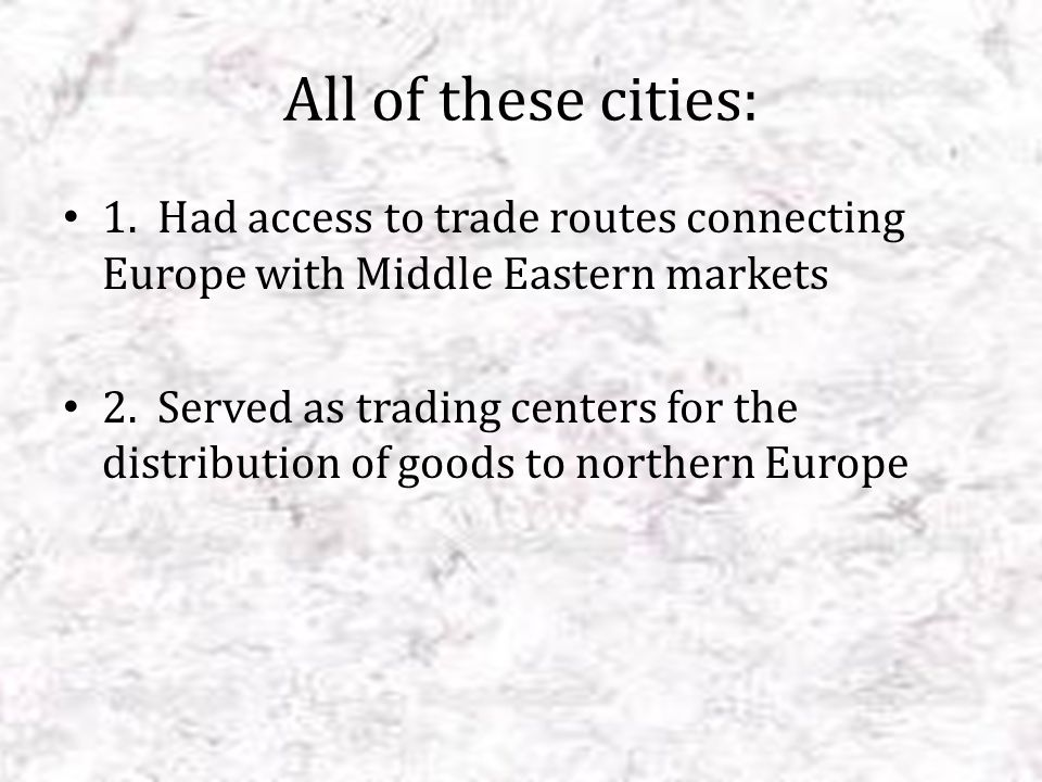 All of these cities: 1. Had access to trade routes connecting Europe with Middle Eastern markets.