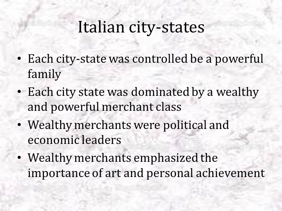 Italian city-states Each city-state was controlled be a powerful family. Each city state was dominated by a wealthy and powerful merchant class.