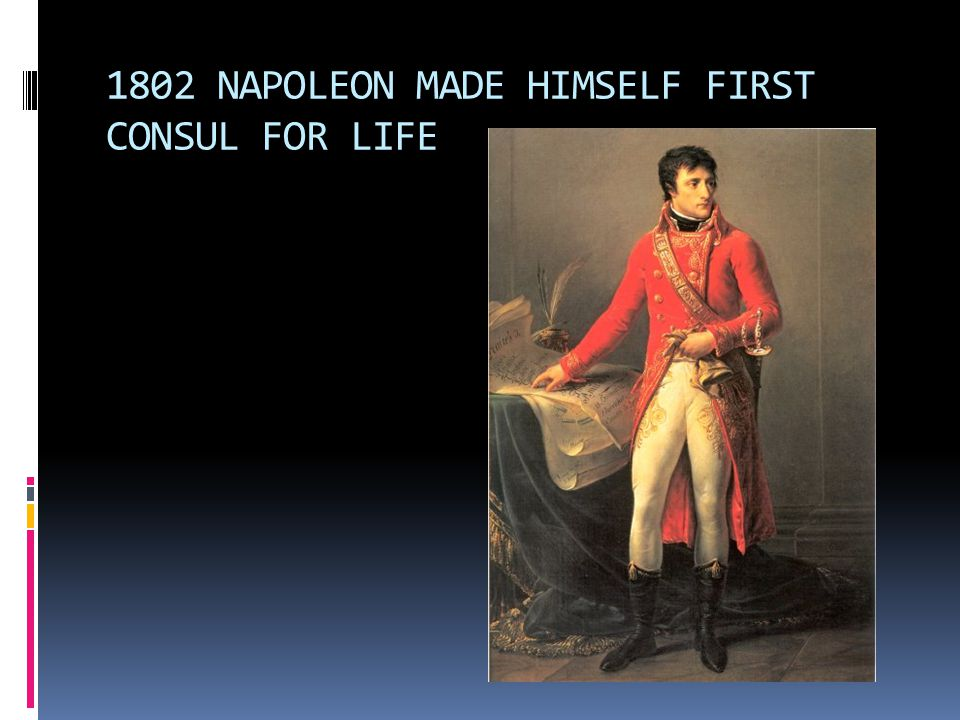 1802 NAPOLEON MADE HIMSELF FIRST CONSUL FOR LIFE